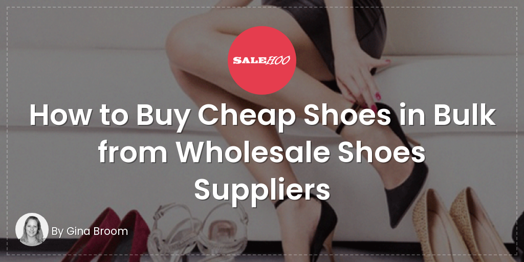 72c411a65c21d How to Buy Cheap Shoes in Bulk from Wholesale Shoes Suppliers