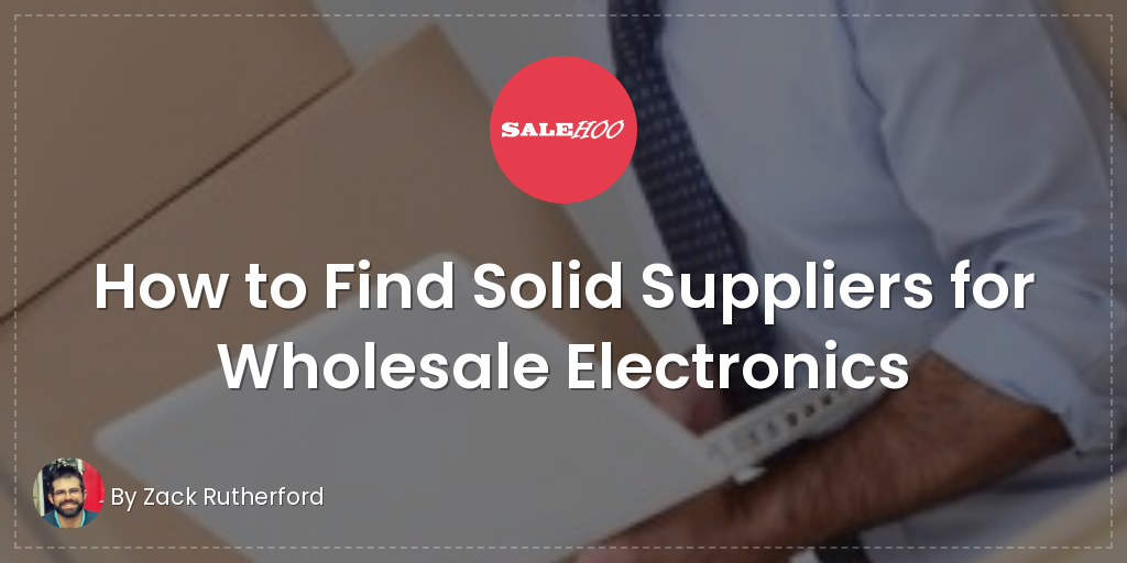 How to Find Solid Suppliers for Wholesale Electronics | SaleHoo