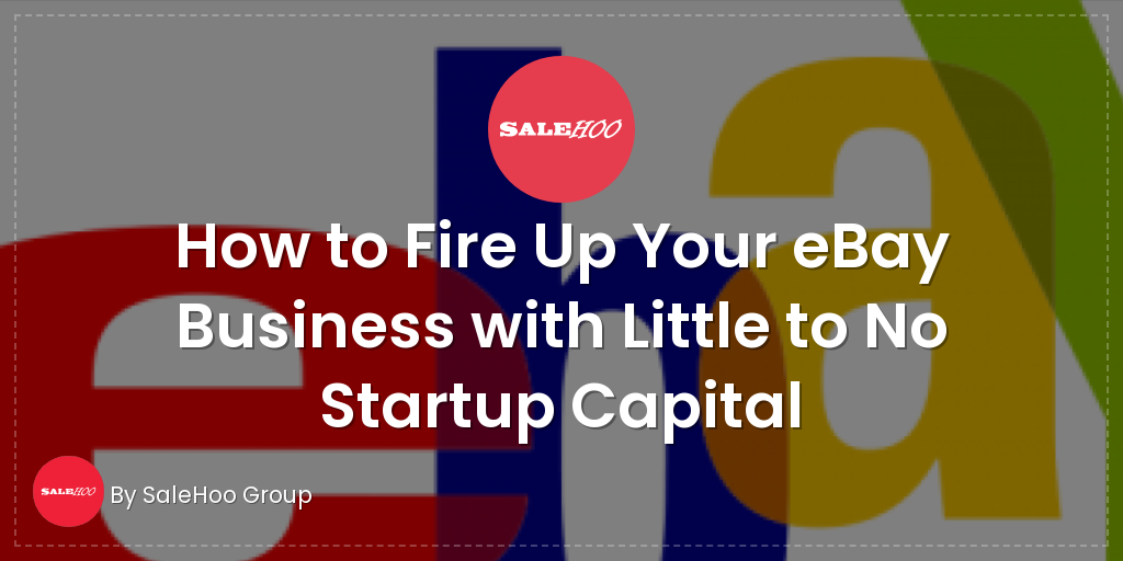 How To Fire Up Your Ebay Business With Little To No Startup Capital Salehoo