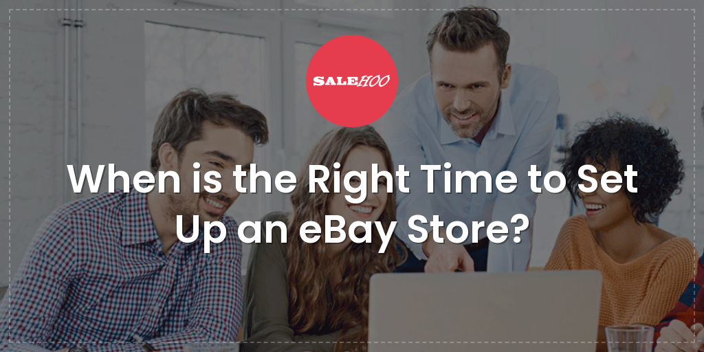 When Is The Right Time To Set Up An Ebay Store Salehoo